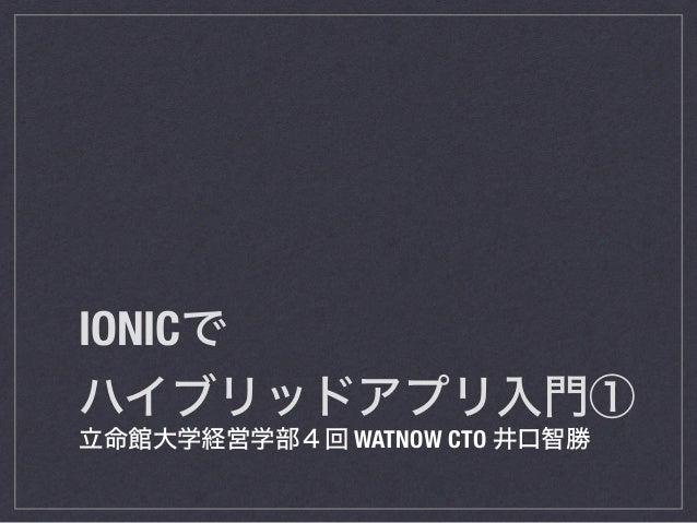 IONICで ハイブリッドアプリ入門① 立命館大学経営学部4回 WATNOW CTO 井口智勝