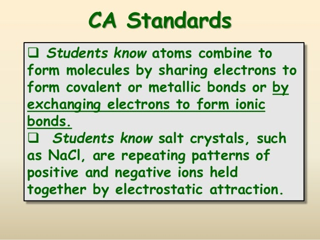 CA Standards  Students know atoms combine to form molecules by sharing electrons to form covalent or metallic bonds or by...