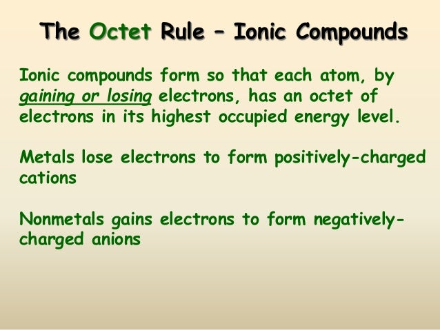 The Octet Rule – Ionic Compounds Ionic compounds form so that each atom, by gaining or losing electrons, has an octet of e...