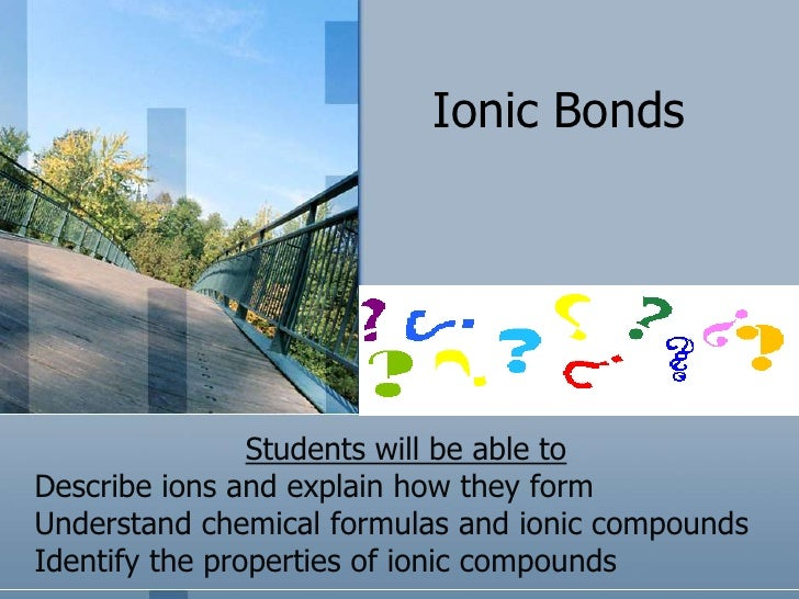 Ionic Bonds<br />Students will be able to<br />Describe ions and explain how they form<br />Understand chemical formulas a...