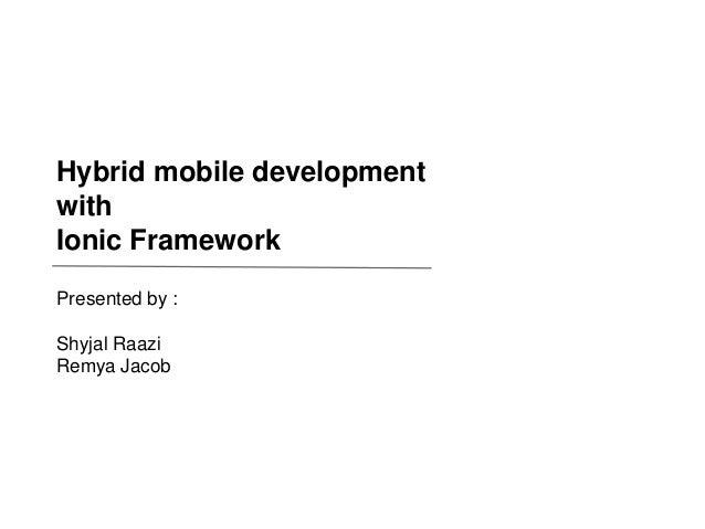 LEARNING & DEVELOPMENT Hybrid mobile development with Ionic Framework Presented by : Shyjal Raazi Remya Jacob