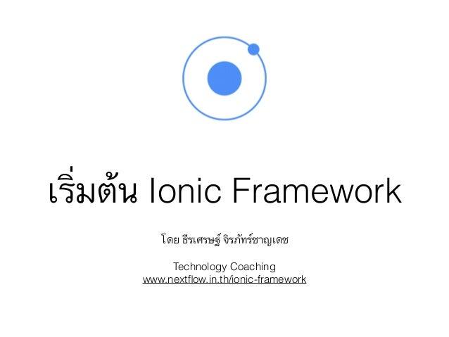 เริ่มต้น Ionic Framework โดย ธีรเศรษฐ์ จิรภัทร์ชาญเดช Technology Coaching www.nextflow.in.th/ionic-framework