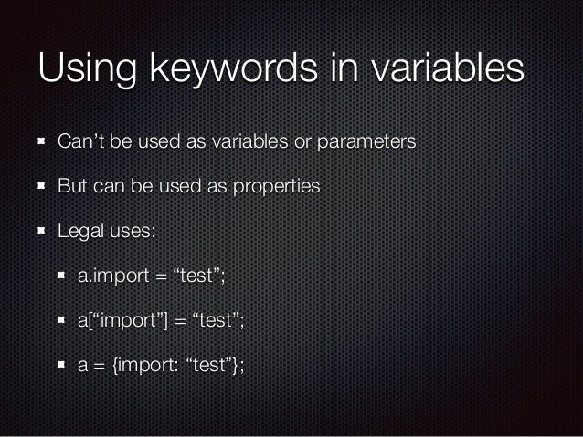 Using keywords in variables Can't be used as variables or parameters But can be used as properties Legal uses: a.import = ...