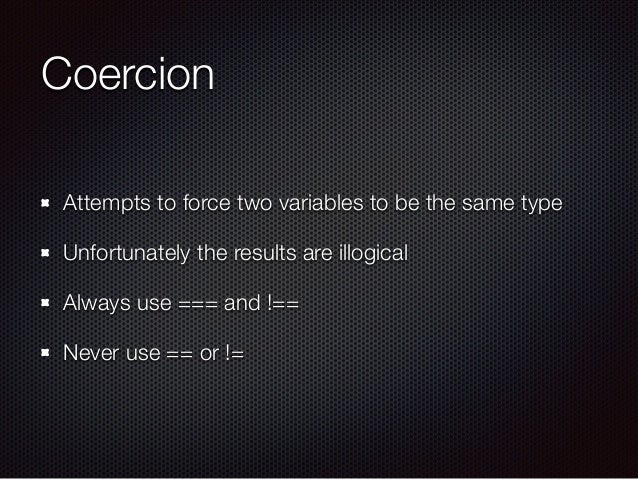 Coercion Attempts to force two variables to be the same type Unfortunately the results are illogical Always use === and !=...