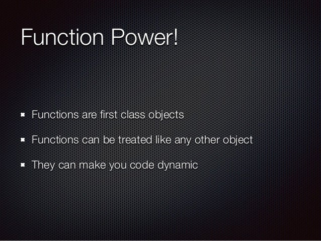 Function Power! Functions are first class objects Functions can be treated like any other object They can make you code dyn...