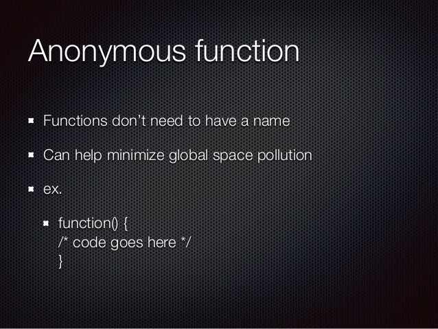Anonymous function Functions don't need to have a name Can help minimize global space pollution ex. function() { /* code ...