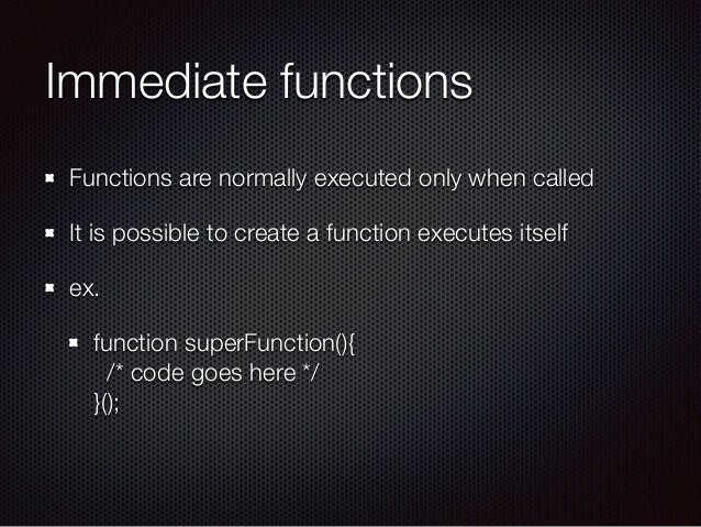 Immediate functions Functions are normally executed only when called It is possible to create a function executes itself e...