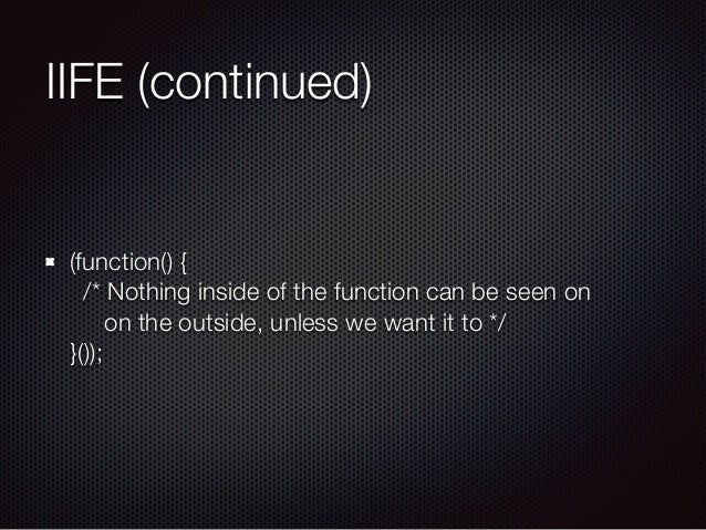 IIFE (continued) (function() { /* Nothing inside of the function can be seen on on the outside, unless we want it to */...