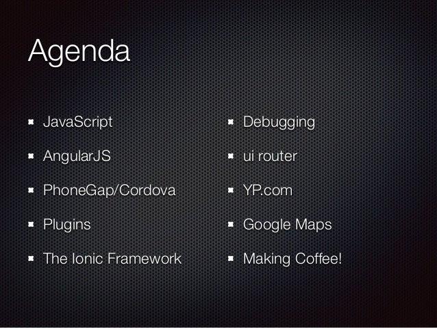 Agenda JavaScript AngularJS PhoneGap/Cordova Plugins The Ionic Framework Debugging ui router YP.com Google Maps Making Cof...