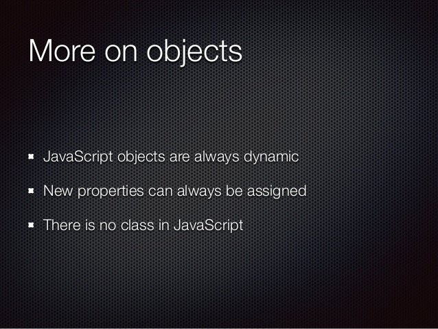 More on objects JavaScript objects are always dynamic New properties can always be assigned There is no class in JavaScript