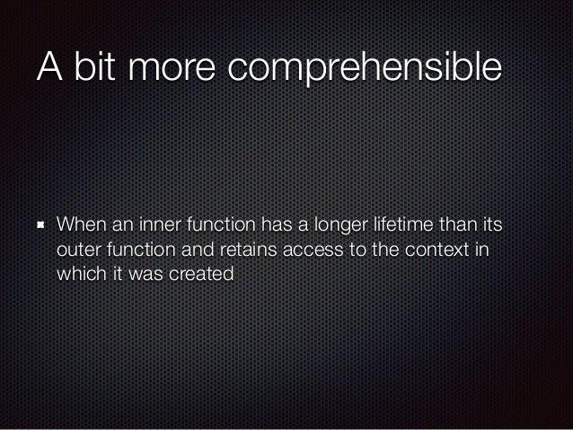 A bit more comprehensible When an inner function has a longer lifetime than its outer function and retains access to the c...