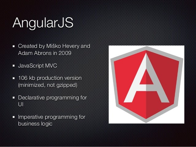 AngularJS Created by Miško Hevery and Adam Abrons in 2009 JavaScript MVC 106 kb production version (minimized, not gzipped...