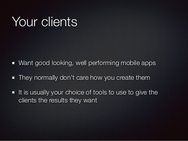 Your clients Want good looking, well performing mobile apps They normally don't care how you create them It is usually you...