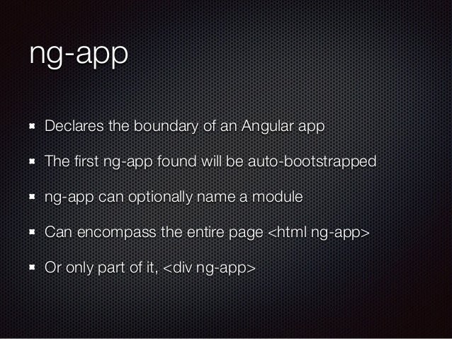 ng-app Declares the boundary of an Angular app The first ng-app found will be auto-bootstrapped ng-app can optionally name ...