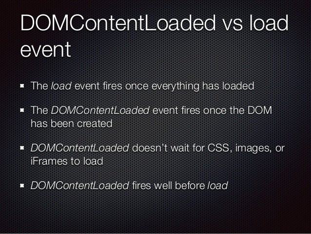 DOMContentLoaded vs load event The load event fires once everything has loaded The DOMContentLoaded event fires once the DOM...