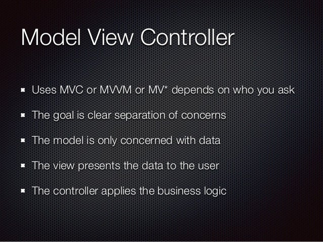 Model View Controller Uses MVC or MVVM or MV* depends on who you ask The goal is clear separation of concerns The model is...