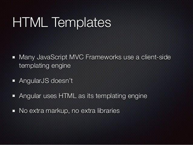 HTML Templates Many JavaScript MVC Frameworks use a client-side templating engine AngularJS doesn't Angular uses HTML as i...