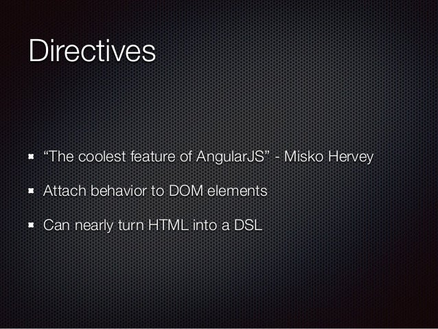 """Directives """"The coolest feature of AngularJS"""" - Misko Hervey Attach behavior to DOM elements Can nearly turn HTML into a D..."""