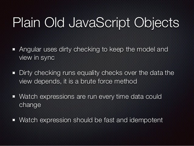 Plain Old JavaScript Objects Angular uses dirty checking to keep the model and view in sync Dirty checking runs equality c...