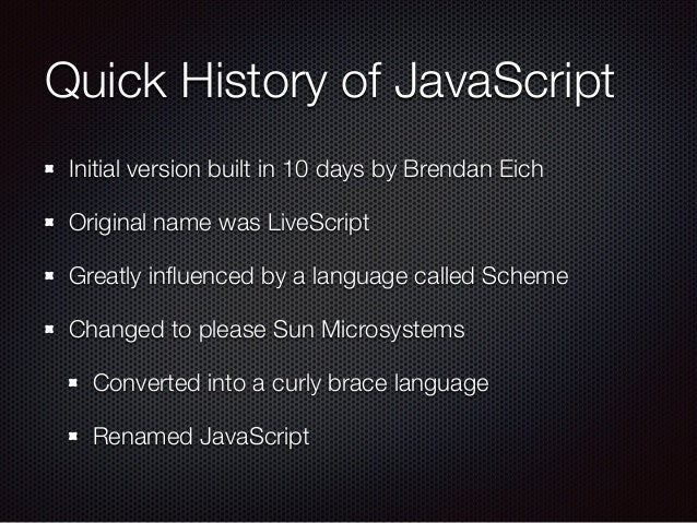 Quick History of JavaScript Initial version built in 10 days by Brendan Eich Original name was LiveScript Greatly influence...