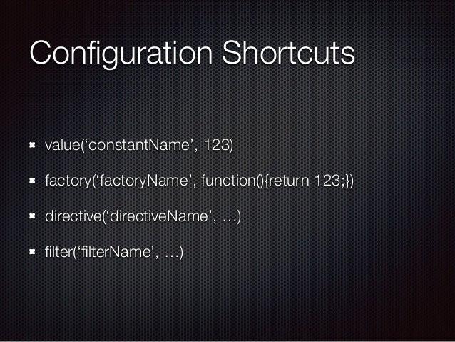 Configuration Shortcuts value('constantName', 123) factory('factoryName', function(){return 123;}) directive('directiveName...