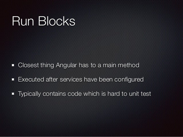 Run Blocks Closest thing Angular has to a main method Executed after services have been configured Typically contains code ...