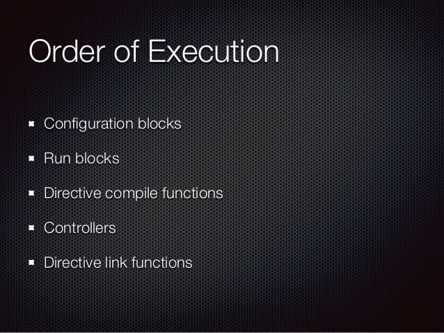 Order of Execution Configuration blocks Run blocks Directive compile functions Controllers Directive link functions