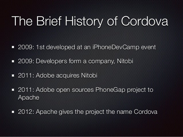 The Brief History of Cordova 2009: 1st developed at an iPhoneDevCamp event 2009: Developers form a company, Nitobi 2011: A...