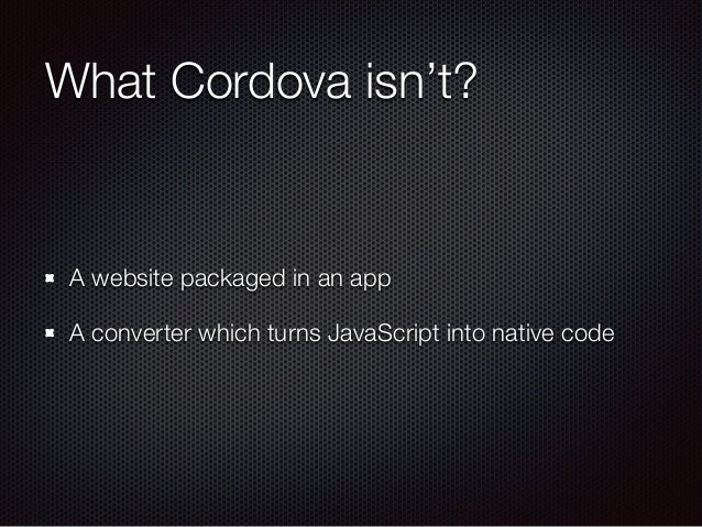 What Cordova isn't? A website packaged in an app A converter which turns JavaScript into native code