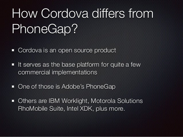 How Cordova differs from PhoneGap? Cordova is an open source product It serves as the base platform for quite a few commer...