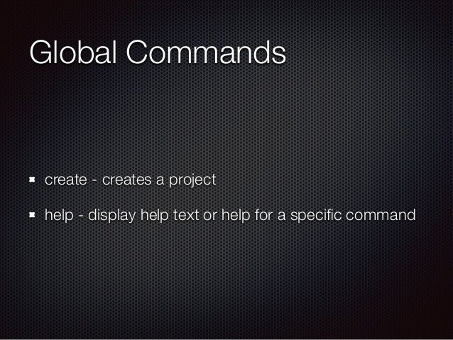 Global Commands create - creates a project help - display help text or help for a specific command