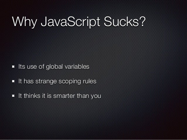 Why JavaScript Sucks? Its use of global variables It has strange scoping rules It thinks it is smarter than you