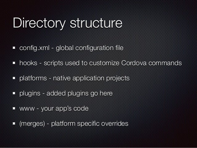 Directory structure config.xml - global configuration file hooks - scripts used to customize Cordova commands platforms - nat...