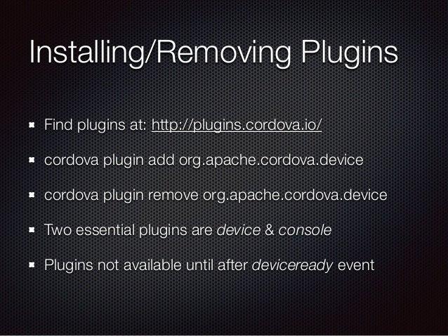 Installing/Removing Plugins Find plugins at: http://plugins.cordova.io/ cordova plugin add org.apache.cordova.device cordo...