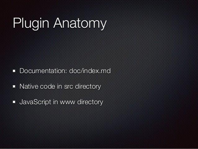 Plugin Anatomy Documentation: doc/index.md Native code in src directory JavaScript in www directory