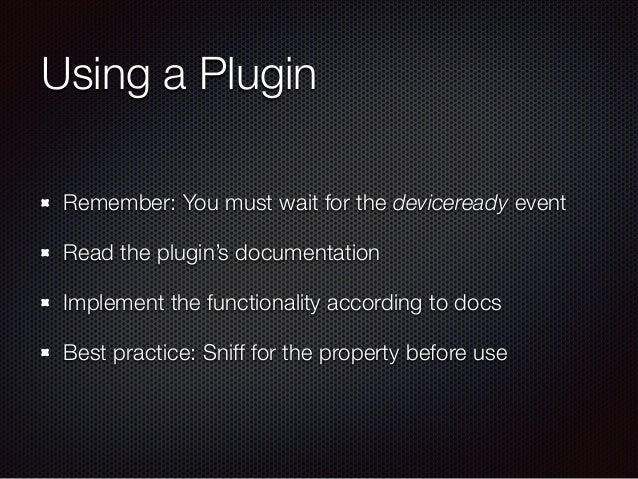 Using a Plugin Remember: You must wait for the deviceready event Read the plugin's documentation Implement the functionali...