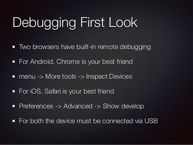 Debugging First Look Two browsers have built-in remote debugging For Android, Chrome is your best friend menu -> More tool...