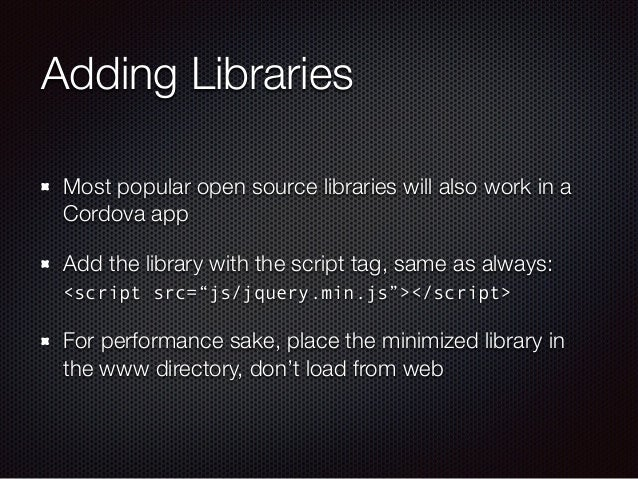Adding Libraries Most popular open source libraries will also work in a Cordova app Add the library with the script tag, s...