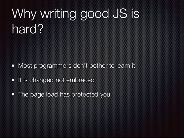 Why writing good JS is hard? Most programmers don't bother to learn it It is changed not embraced The page load has protec...