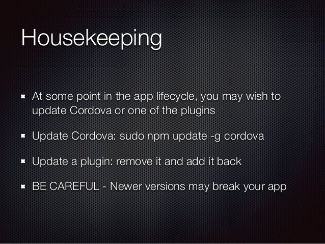 Housekeeping At some point in the app lifecycle, you may wish to update Cordova or one of the plugins Update Cordova: sudo...