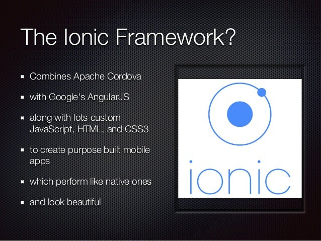 The Ionic Framework? Combines Apache Cordova with Google's AngularJS along with lots custom JavaScript, HTML, and CSS3 to ...
