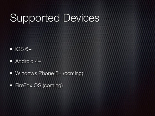 Supported Devices iOS 6+ Android 4+ Windows Phone 8+ (coming) FireFox OS (coming)