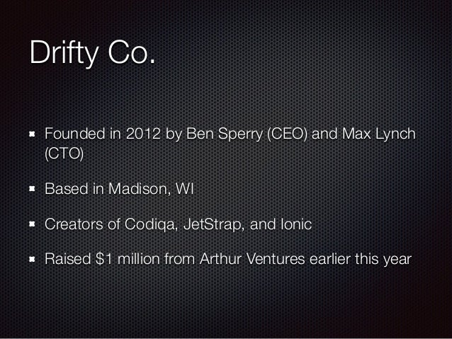 Drifty Co. Founded in 2012 by Ben Sperry (CEO) and Max Lynch (CTO) Based in Madison, WI Creators of Codiqa, JetStrap, and ...