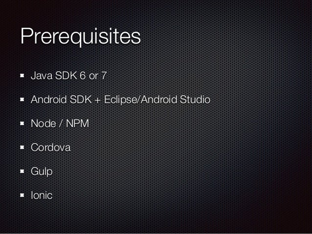 Prerequisites Java SDK 6 or 7 Android SDK + Eclipse/Android Studio Node / NPM Cordova Gulp Ionic