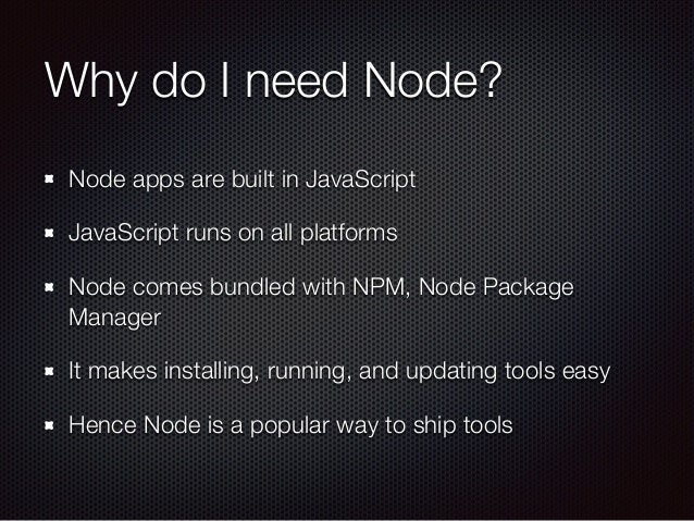 Why do I need Node? Node apps are built in JavaScript JavaScript runs on all platforms Node comes bundled with NPM, Node P...