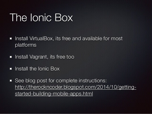 The Ionic Box Install VirtualBox, its free and available for most platforms Install Vagrant, its free too Install the Ioni...