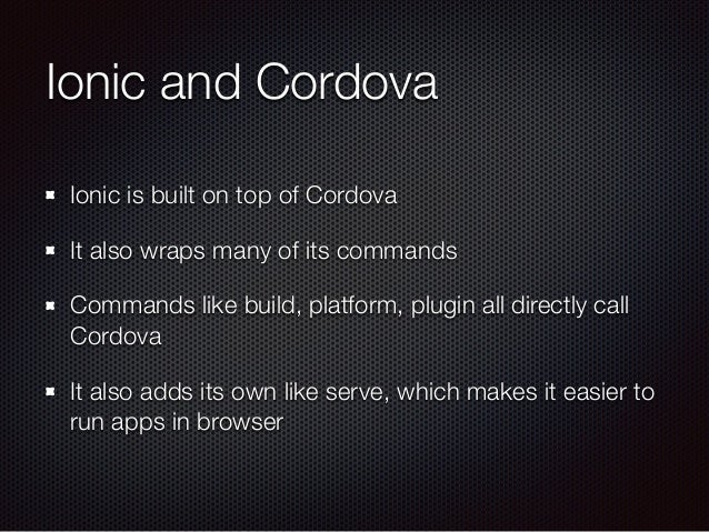 Ionic and Cordova Ionic is built on top of Cordova It also wraps many of its commands Commands like build, platform, plugi...