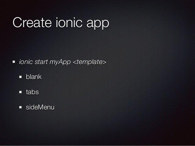 Create ionic app ionic start myApp <template> blank tabs sideMenu