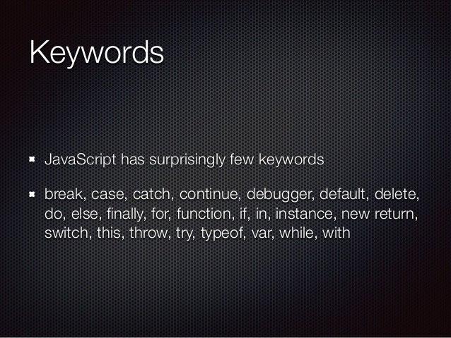 Keywords JavaScript has surprisingly few keywords break, case, catch, continue, debugger, default, delete, do, else, finall...
