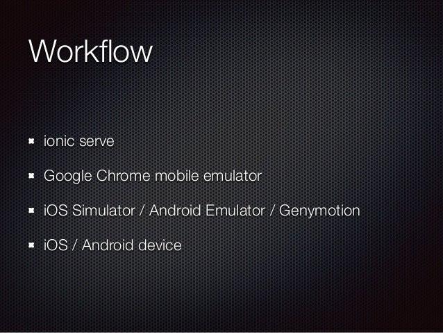 Workflow ionic serve Google Chrome mobile emulator iOS Simulator / Android Emulator / Genymotion iOS / Android device